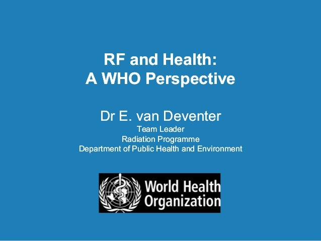 RF and Health:A WHO PerspectiveDr E. van DeventerTeam LeaderRadiation ProgrammeDepartment of Public Health and Environment...