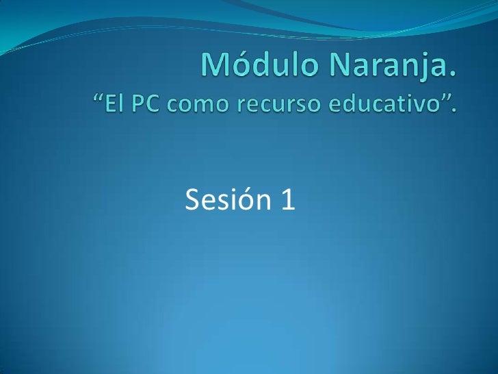 """Módulo Naranja. """"El PC como recurso educativo"""". <br />Sesión 1<br />"""