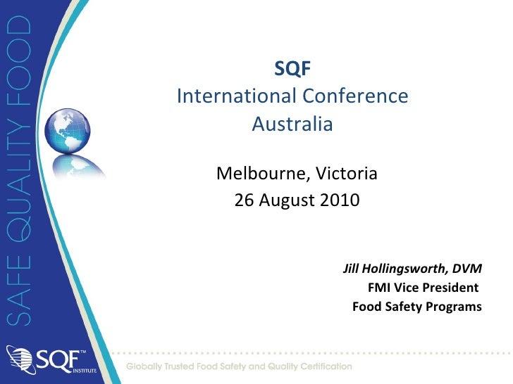 SQF International Conference Australia Melbourne, Victoria 26 August 2010 Jill Hollingsworth, DVM FMI Vice President  Food...