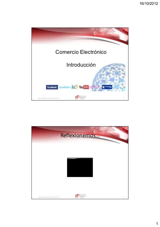 16/10/2012 1 Ing. Vicente Barrios Carranza © 1 Comercio Electrónico Introducción Ing. Vicente Barrios Carranza © 2 Reflexi...