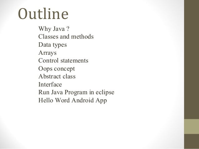 Outline  Why Java ?  Classes and methods  Data types  Arrays  Control statements  Oops concept  Abstract class  Interface ...