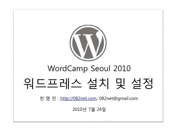 WordCamp Seoul 2010  워드프레스 설치 및 설정  천 영 민 : http://082net.com, 082net@gmail.com                 2010년 7월 24일