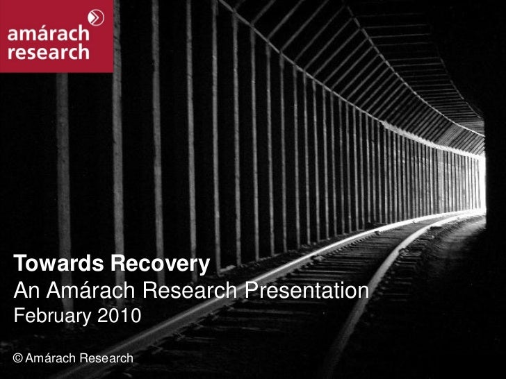 Towards Recovery  An Amárach Research Presentation  February 2010   © Amárach Research Towards Recovery                   ...
