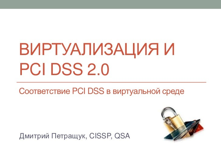 ВИРТУАЛИЗАЦИЯ ИPCI DSS 2.0Соответствие PCI DSS в виртуальной средеДмитрий Петращук, CISSP, QSA