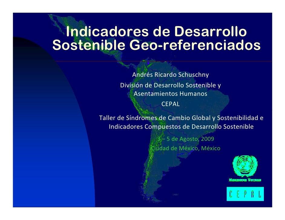 Indicadores de Desarrollo Sostenible Geo-referenciados                  AndrésRicardoSchuschny              Divisiónde...