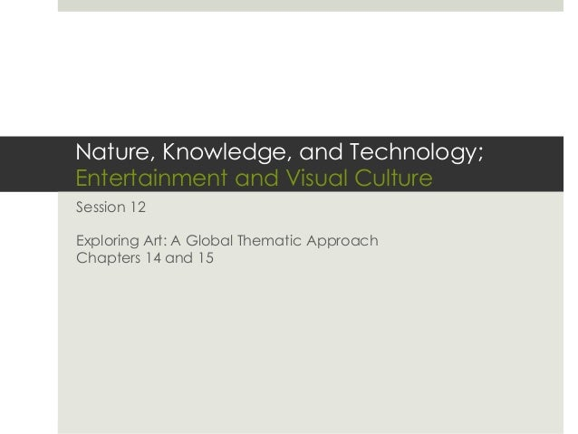 Nature, Knowledge, and Technology;Entertainment and Visual CultureSession 12Exploring Art: A Global Thematic ApproachChapt...
