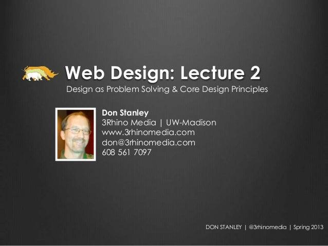 Web Design: Lecture 2Design as Problem Solving & Core Design Principles        Don Stanley        3Rhino Media | UW-Madiso...
