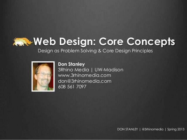 Web Design: Core ConceptsDesign as Problem Solving & Core Design Principles        Don Stanley        3Rhino Media | UW-Ma...