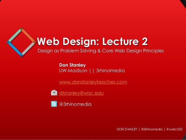 Web Design: Lecture 2 Design as Problem Solving & Core Web Design Principles  Don Stanley UW-Madison || 3rhinomedia www.do...