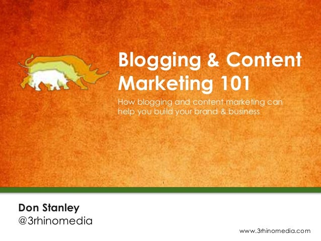 Blogging & Content Marketing 101 How blogging and content marketing can help you build your brand & business Don Stanley @...