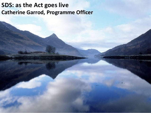 SDS: as the Act goes live Catherine Garrod, Programme Officer
