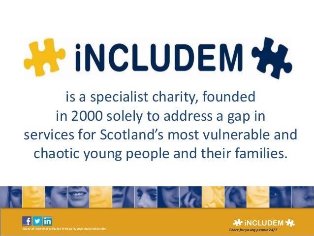 SIGN UP FOR OUR NEWSLETTER AT WWW.INCLUDEM.ORG There for young people 24/7 Includem is a specialist charity, founded in 20...