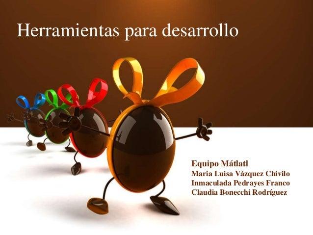 Herramientas para desarrollo Equipo Mátlatl Maria Luisa Vázquez Chivilo Inmaculada Pedrayes Franco Claudia Bonecchi Rodríg...