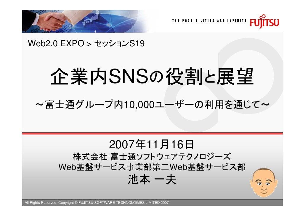 Web2.0 EXPO > セッションS19                 企業内SNSの役割と展望      ~富士通グループ内10,000ユーザーの利用を通じて~                                      ...