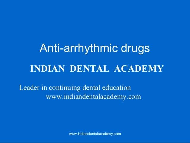 Anti-arrhythmic drugs INDIAN DENTAL ACADEMY Leader in continuing dental education www.indiandentalacademy.com  www.indiand...