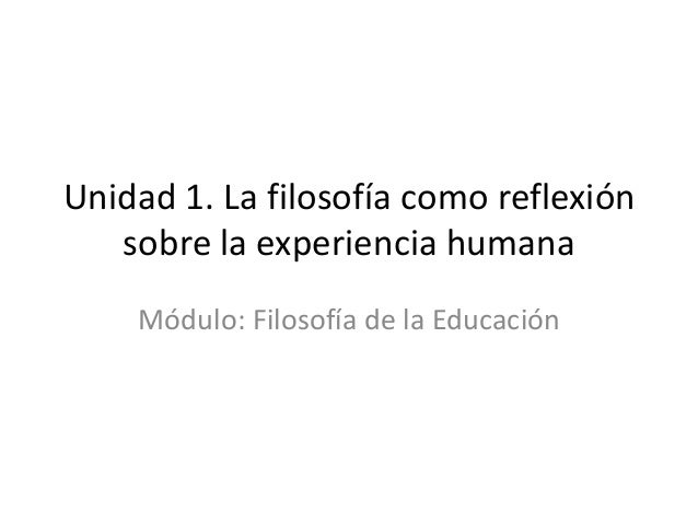 Unidad 1. La filosofía como reflexiónsobre la experiencia humanaMódulo: Filosofía de la Educación