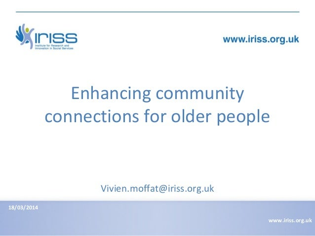 Enhancing community connections for older people 18/03/2014 www.iriss.org.uk Vivien.moffat@iriss.org.uk