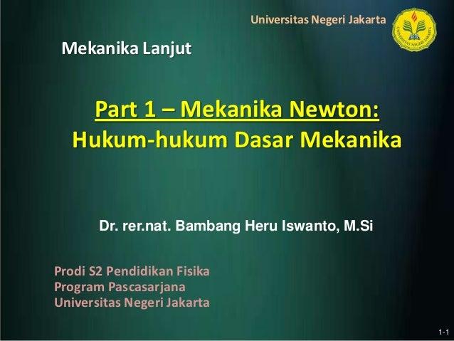 Universitas Negeri Jakarta Mekanika Lanjut     Part 1 – Mekanika Newton:   Hukum-hukum Dasar Mekanika       Dr. rer.nat. B...