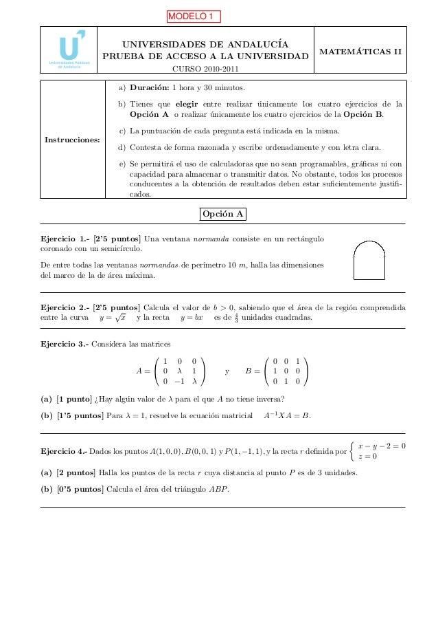 MODELO 1 UNIVERSIDADES DE ANDALUC´ IA PRUEBA DE ACCESO A LA UNIVERSIDAD  ´ MATEMATICAS II  CURSO 2010-2011 a) Duraci´n: 1 ...