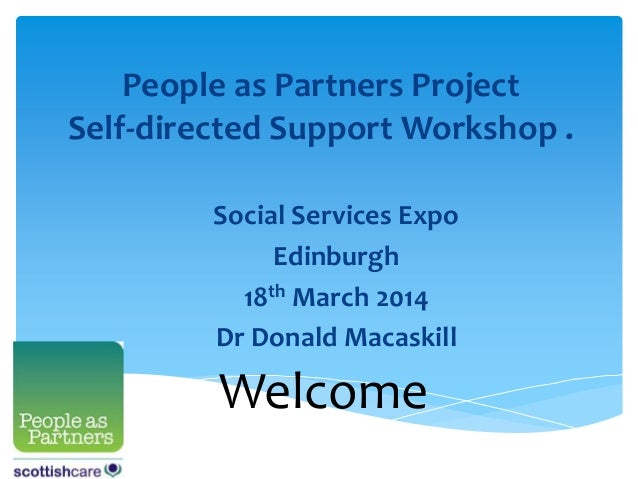 People as Partners Project Self-directed Support Workshop . Social Services Expo Edinburgh 18th March 2014 Dr Donald Macas...
