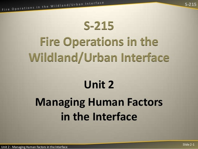 S-215  S-215 Fire Operations in the Wildland/Urban Interface Unit 2 Managing Human Factors in the Interface Unit 2 - Manag...