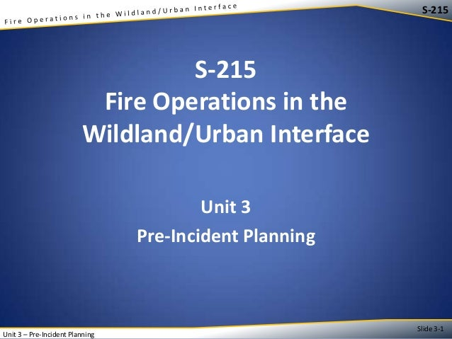 S-215  S-215 Fire Operations in the Wildland/Urban Interface Unit 3 Pre-Incident Planning  Unit 3 – Pre-Incident Planning ...