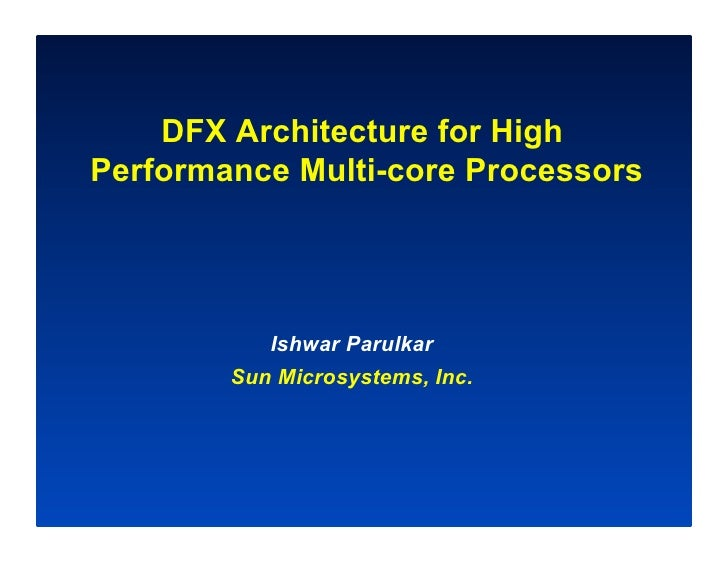 DFX Architecture for High Performance Multi-core Processors                Ishwar Parulkar         Sun Microsystems, Inc.