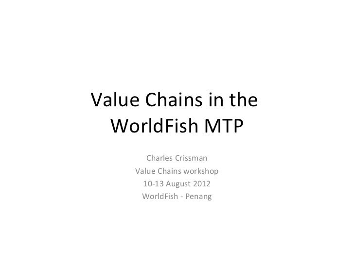 Value Chains in the  WorldFish MTP        Charles Crissman     Value Chains workshop       10-13 August 2012      WorldFis...