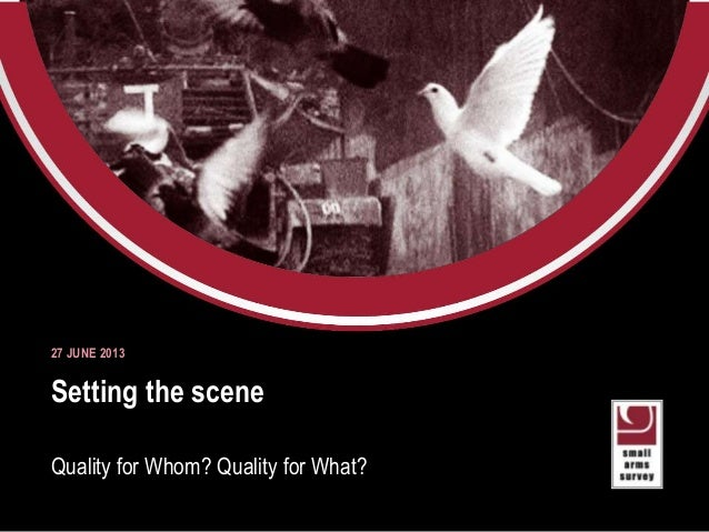 Small Arms Survey 2012 Moving Targets Setting the scene Quality for Whom? Quality for What? 27 JUNE 2013
