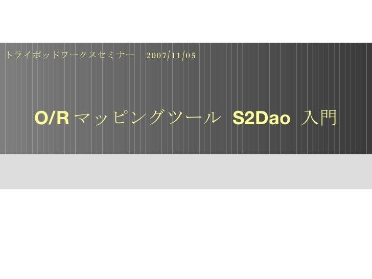 O/R マッピングツール  S2Dao  入門 トライポッドワークスセミナー  2007/11/05