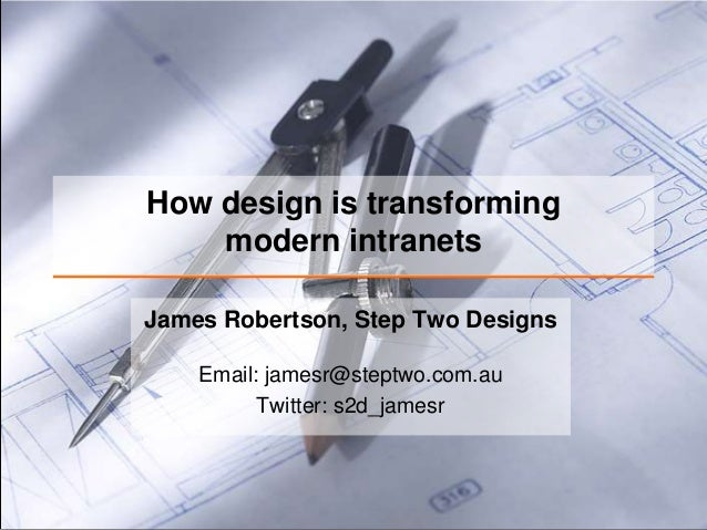 How design is transforming    modern intranetsJames Robertson, Step Two Designs    Email: jamesr@steptwo.com.au          T...