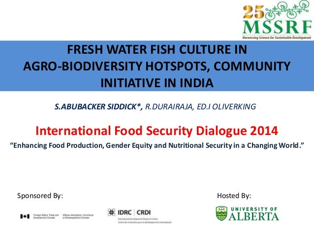 FRESH WATER FISH CULTURE IN AGRO-BIODIVERSITY HOTSPOTS, COMMUNITY INITIATIVE IN INDIA International Food Security Dialogue...