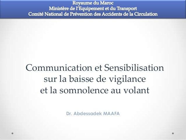 Communication et Sensibilisation   sur la baisse de vigilance  et la somnolence au volant         Dr. Abdessadek MAAFA