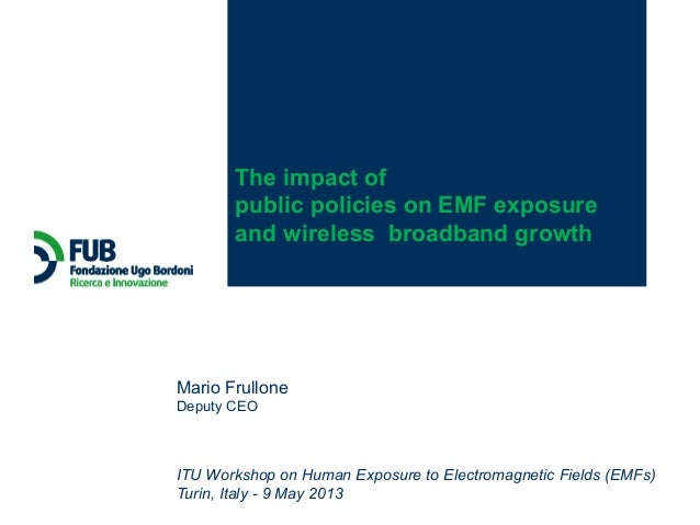 ITU Workshop on Human Exposure to Electromagnetic Fields (EMFs)Turin, Italy - 9 May 2013Mario FrulloneDeputy CEOThe impact...