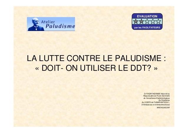 LA LUTTE CONTRE LE PALUDISME :« DOIT- ON UTILISER LE DDT? »Dr RAZAFINDRABE MavonirinaResponsable du Poste Sentinellede Sur...