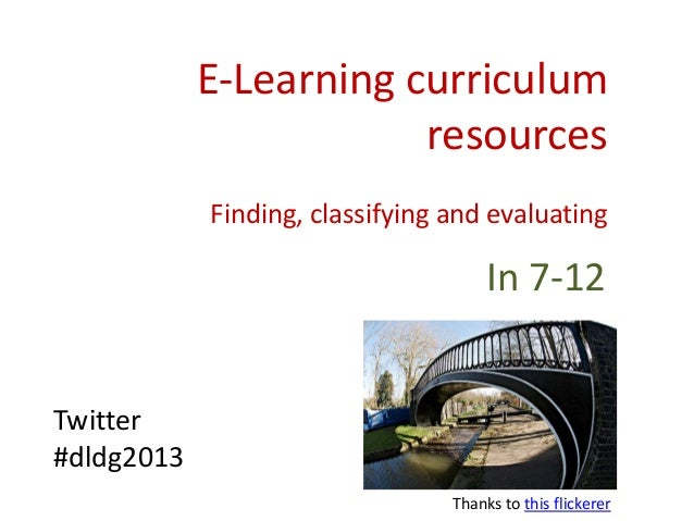 E-Learning curriculum resources Finding, classifying and evaluating In 7-12 Twitter #dldg2013 Thanks to this flickerer