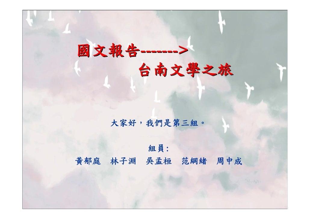 國文報告------->     台南文學之旅         大家好,我們是第三組。              組員: 黃郁庭   林子淵   吳孟桓   范綱緒   周中成