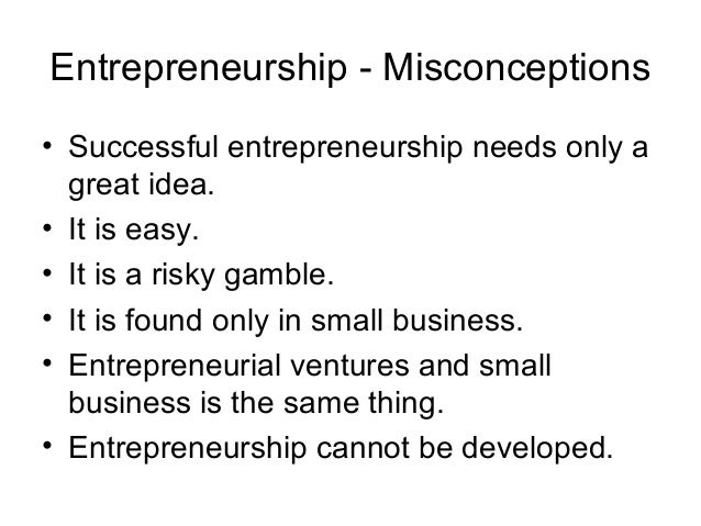 Entrepreneurship - Misconceptions• Successful entrepreneurship needs only a  great idea.• It is easy.• It is a risky gambl...