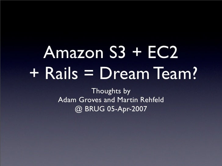 Amazon S3 + EC2 + Rails = Dream Team?            Thoughts by    Adam Groves and Martin Rehfeld        @ BRUG 05-Apr-2007