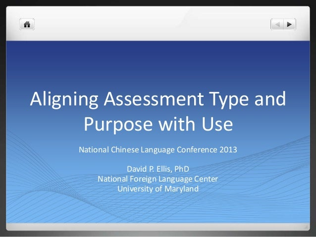 Aligning Assessment Type andPurpose with UseNational Chinese Language Conference 2013David P. Ellis, PhDNational Foreign L...