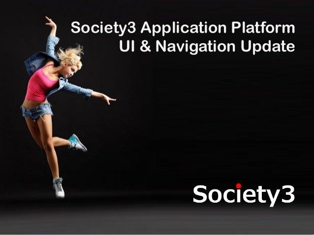 © Copyright Society3 2012#Society3 Society3 Application Platform UI & Navigation Update