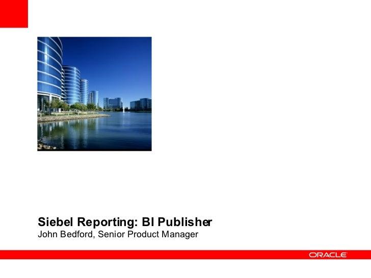 Siebel Reporting: BI Publisher John Bedford, Senior Product Manager