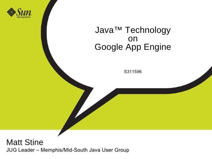 Java ™ Technology on Google App Engine S311596 Matt Stine JUG Leader  –  Memphis/Mid-South Java User Group