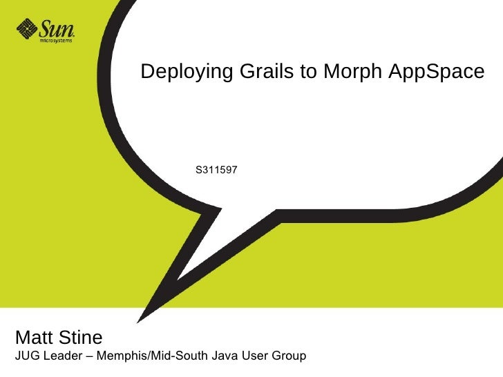 Deploying Grails to Morph AppSpace S311597 Matt Stine JUG Leader  –  Memphis/Mid-South Java User Group