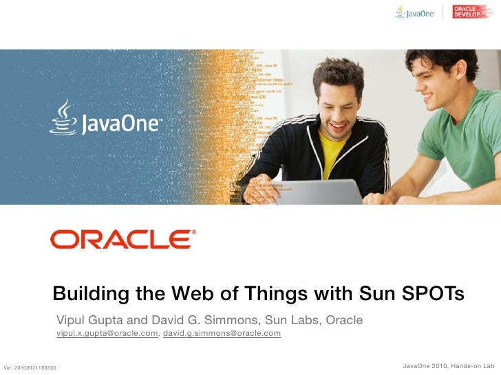 Building the Web of Things with Sun SPOTs                       Vipul Gupta and David G. Simmons, Sun Labs, Oracle        ...