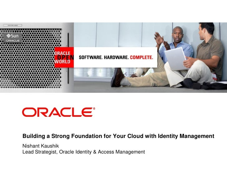 <Insert Picture Here>     Building a Strong Foundation for Your Cloud with Identity Management Nishant Kaushik Lead Strate...