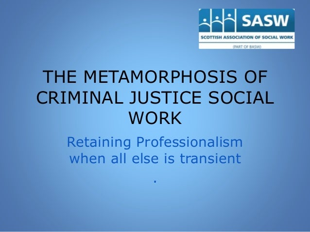 THE METAMORPHOSIS OF CRIMINAL JUSTICE SOCIAL WORK Retaining Professionalism when all else is transient .