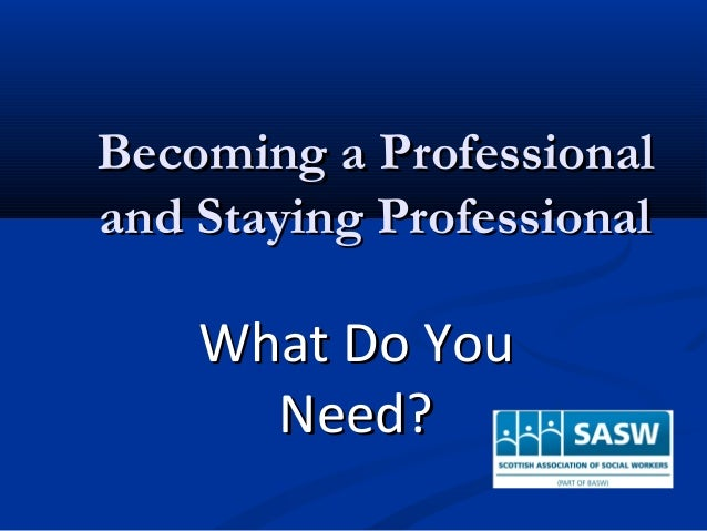 Becoming a ProfessionalBecoming a Professional and Staying Professionaland Staying Professional What Do YouWhat Do You Nee...