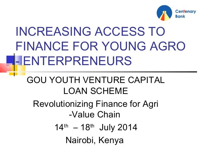 INCREASING ACCESS TO FINANCE FOR YOUNG AGRO - ENTERPRENEURS GOU YOUTH VENTURE CAPITAL LOAN SCHEME Revolutionizing Finance ...