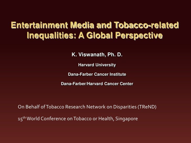 Entertainment Media and Tobacco-related   Inequalities: A Global Perspective                        K. Viswanath, Ph. D.  ...